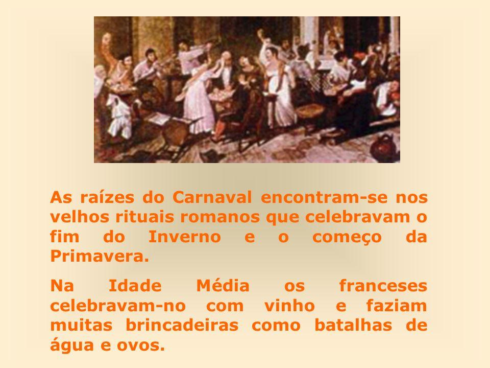 As raízes do Carnaval encontram-se nos velhos rituais romanos que celebravam o fim do Inverno e o começo da Primavera.