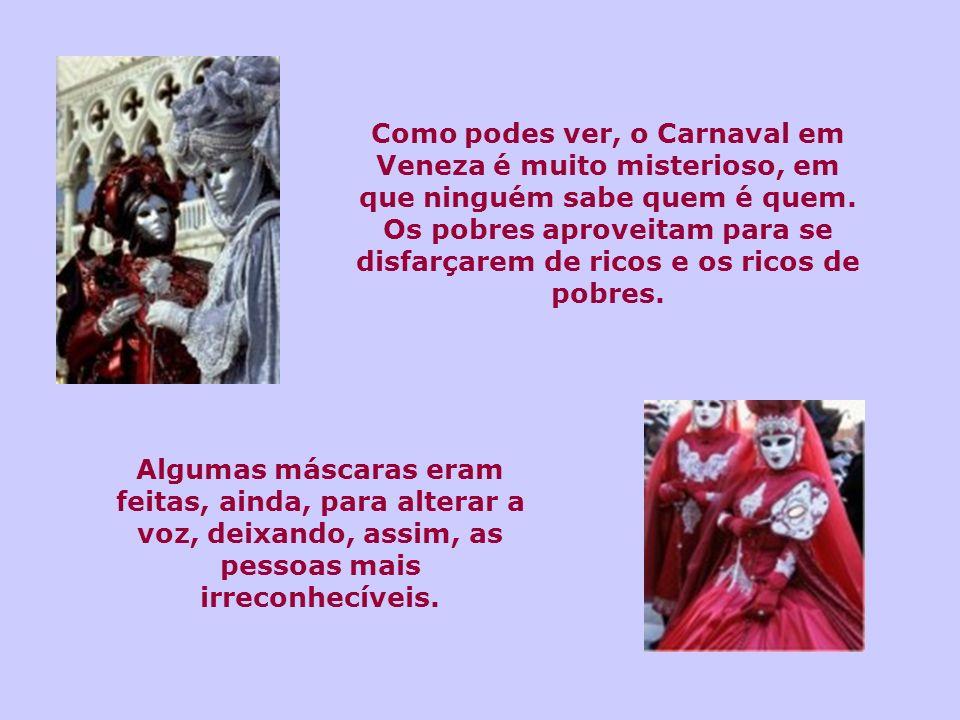 Como podes ver, o Carnaval em Veneza é muito misterioso, em que ninguém sabe quem é quem. Os pobres aproveitam para se disfarçarem de ricos e os ricos de pobres.