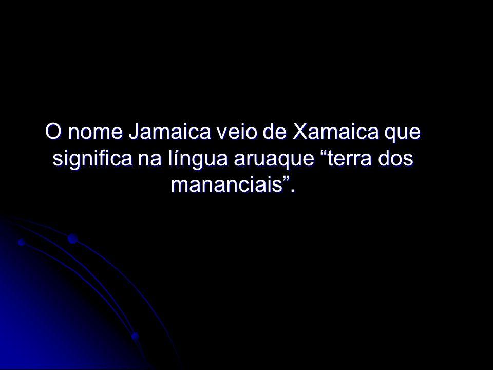 O nome Jamaica veio de Xamaica que significa na língua aruaque terra dos mananciais .