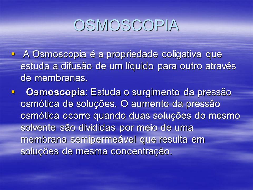 OSMOSCOPIAA Osmoscopia é a propriedade coligativa que estuda a difusão de um líquido para outro através de membranas.