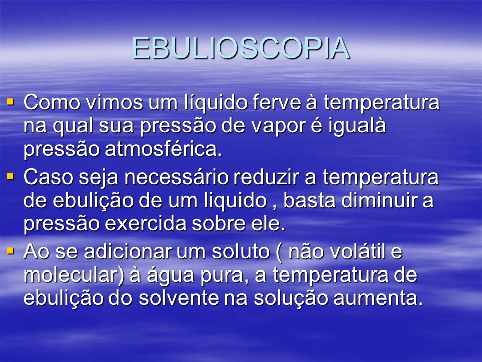 EBULIOSCOPIA Como vimos um líquido ferve à temperatura na qual sua pressão de vapor é igualà pressão atmosférica.