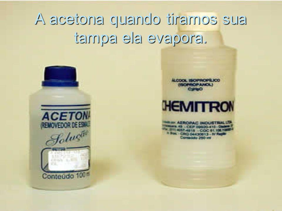 A acetona quando tiramos sua tampa ela evapora.