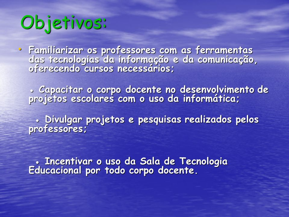 Objetivos: Familiarizar os professores com as ferramentas das tecnologias da informação e da comunicação, oferecendo cursos necessários;