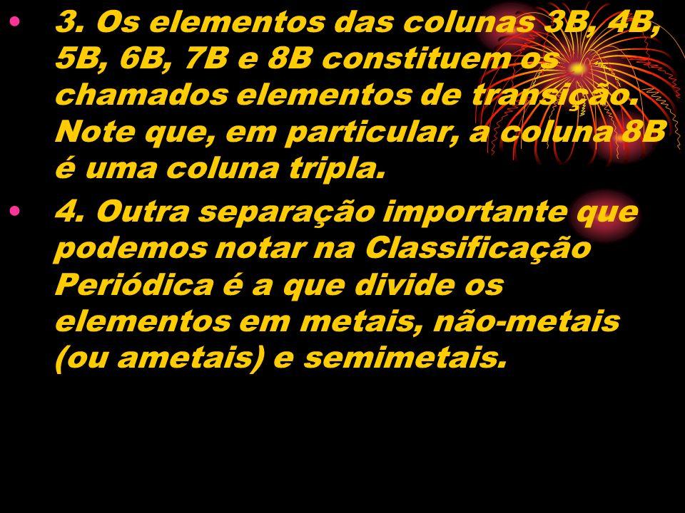 3. Os elementos das colunas 3B, 4B, 5B, 6B, 7B e 8B constituem os chamados elementos de transição. Note que, em particular, a coluna 8B é uma coluna tripla.