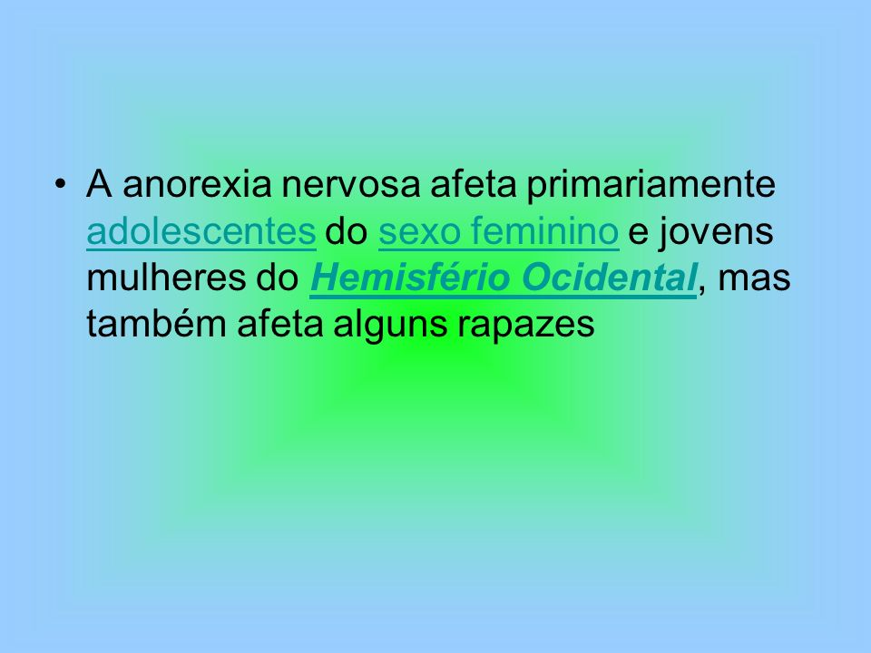 A anorexia nervosa afeta primariamente adolescentes do sexo feminino e jovens mulheres do Hemisfério Ocidental, mas também afeta alguns rapazes