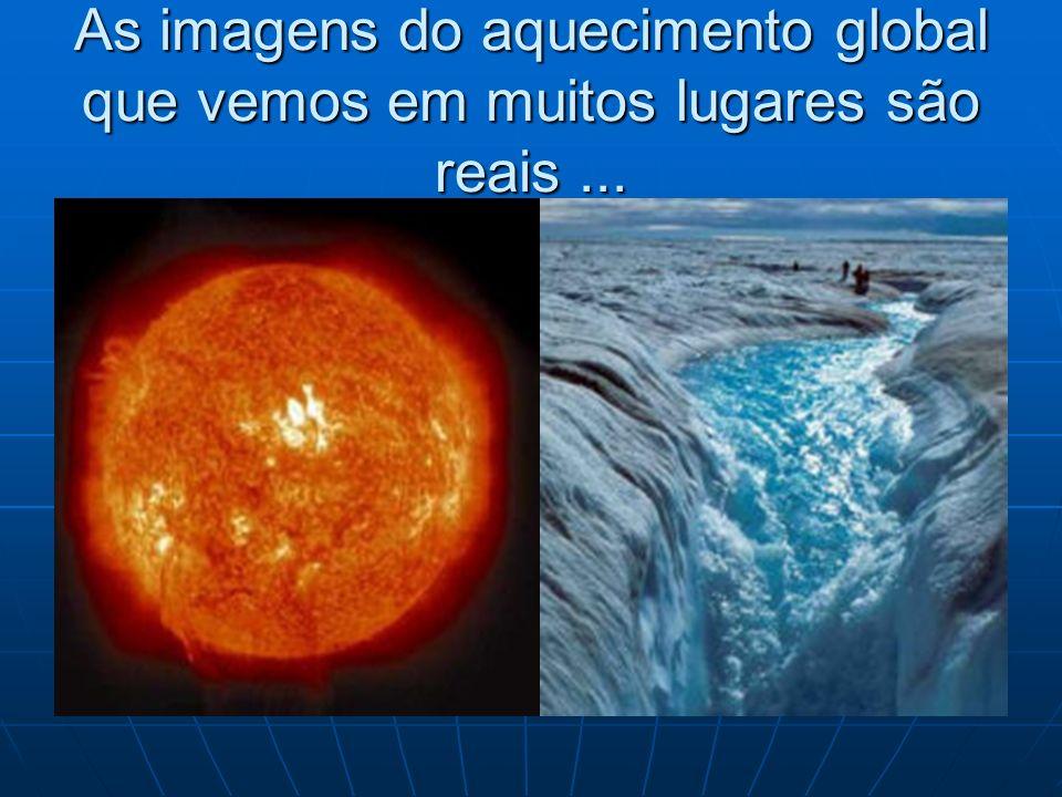 As imagens do aquecimento global que vemos em muitos lugares são reais ...