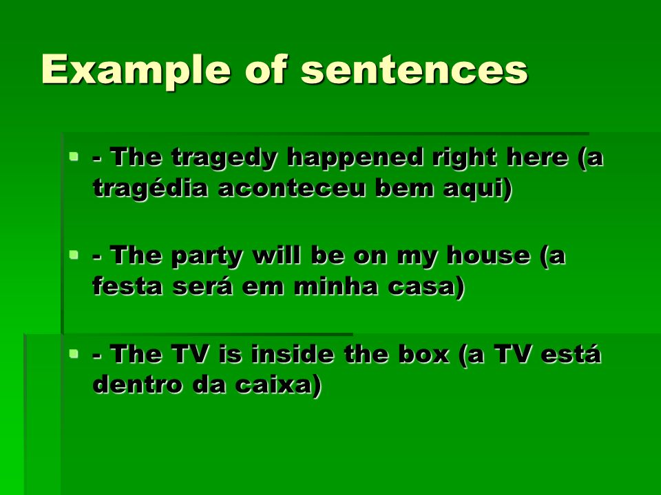 Example of sentences - The tragedy happened right here (a tragédia aconteceu bem aqui) - The party will be on my house (a festa será em minha casa)