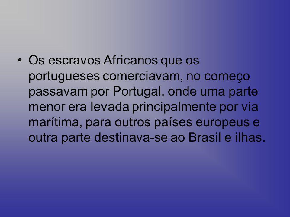 Os escravos Africanos que os portugueses comerciavam, no começo passavam por Portugal, onde uma parte menor era levada principalmente por via marítima, para outros países europeus e outra parte destinava-se ao Brasil e ilhas.
