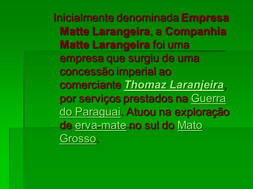 Inicialmente denominada Empresa Matte Larangeira, a Companhia Matte Larangeira foi uma empresa que surgiu de uma concessão imperial ao comerciante Thomaz Laranjeira, por serviços prestados na Guerra do Paraguai.