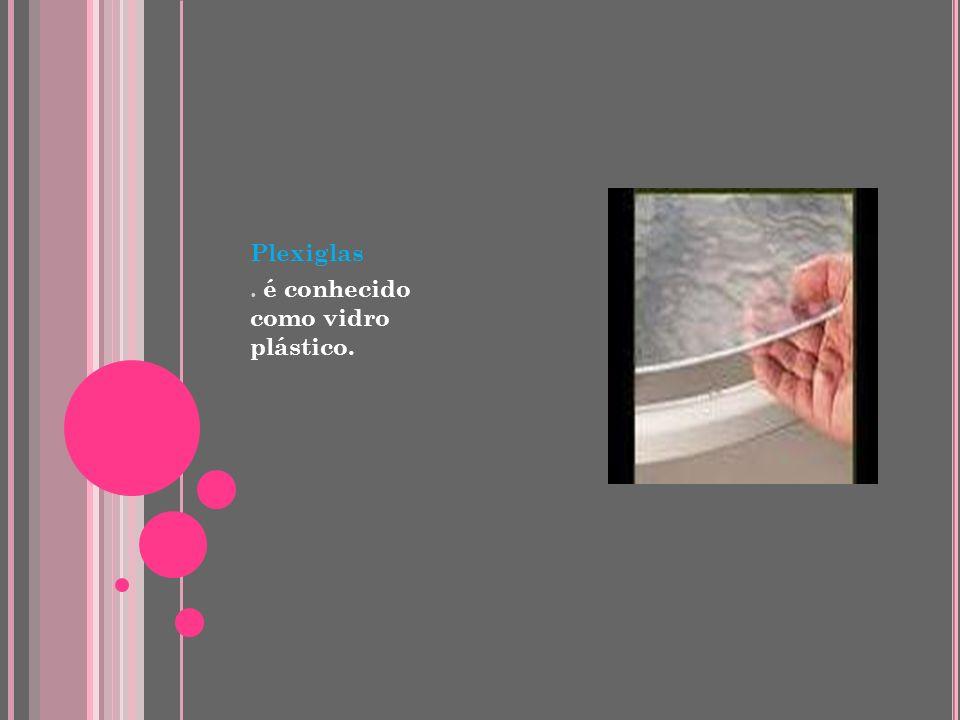 Plexiglas . é conhecido como vidro plástico.