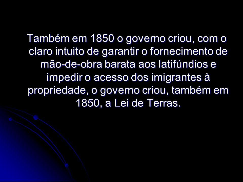 Também em 1850 o governo criou, com o claro intuito de garantir o fornecimento de mão-de-obra barata aos latifúndios e impedir o acesso dos imigrantes à propriedade, o governo criou, também em 1850, a Lei de Terras.
