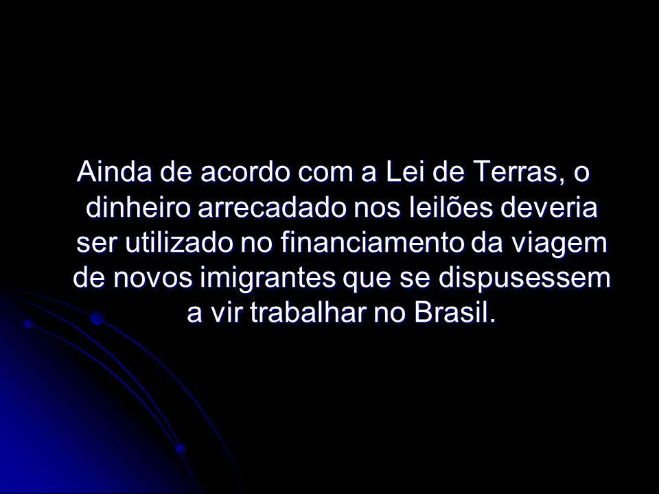 Ainda de acordo com a Lei de Terras, o dinheiro arrecadado nos leilões deveria ser utilizado no financiamento da viagem de novos imigrantes que se dispusessem a vir trabalhar no Brasil.