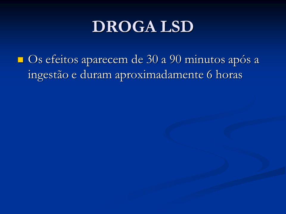 DROGA LSD Os efeitos aparecem de 30 a 90 minutos após a ingestão e duram aproximadamente 6 horas
