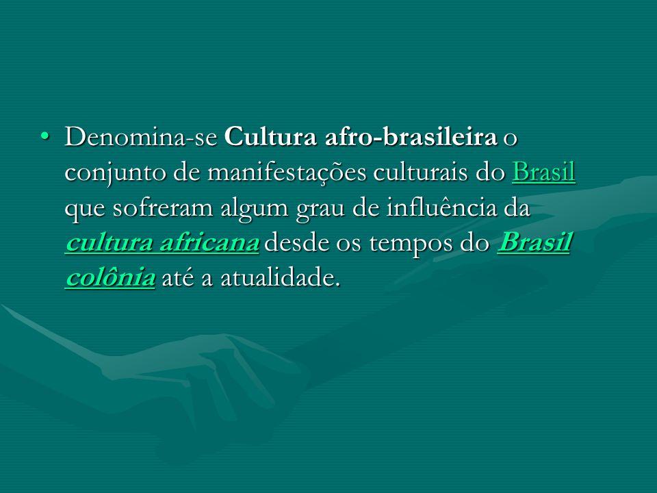 Denomina-se Cultura afro-brasileira o conjunto de manifestações culturais do Brasil que sofreram algum grau de influência da cultura africana desde os tempos do Brasil colônia até a atualidade.