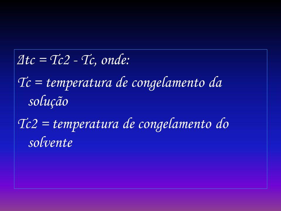 Δtc = Tc2 - Tc, onde: Tc = temperatura de congelamento da solução.