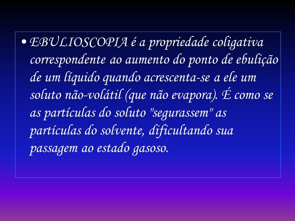 EBULIOSCOPIA é a propriedade coligativa correspondente ao aumento do ponto de ebulição de um líquido quando acrescenta-se a ele um soluto não-volátil (que não evapora).