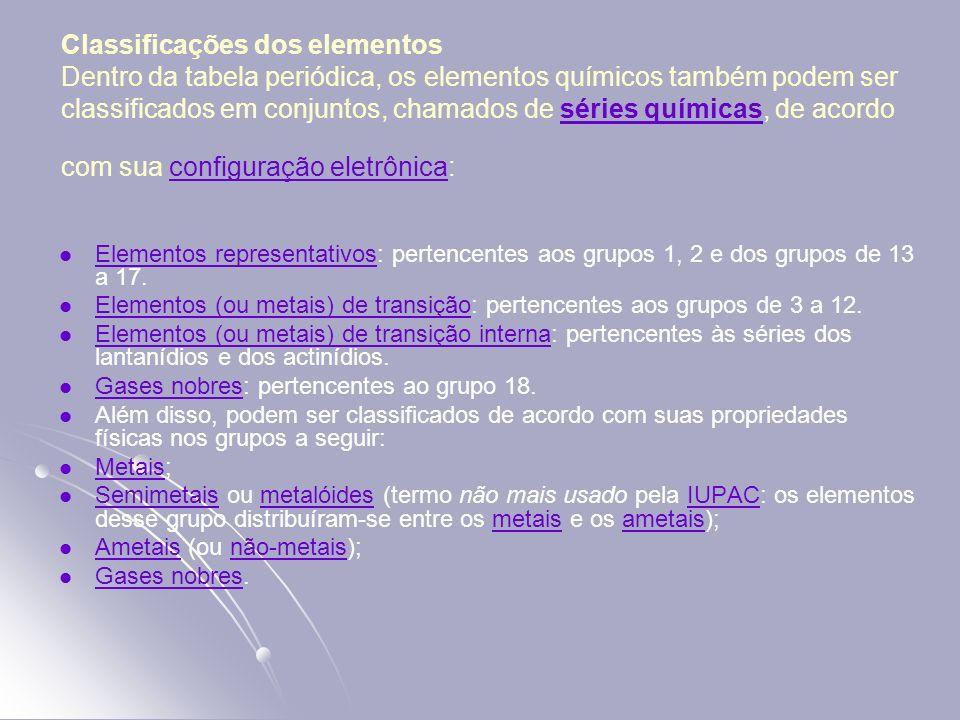 Classificações dos elementos Dentro da tabela periódica, os elementos químicos também podem ser classificados em conjuntos, chamados de séries químicas, de acordo com sua configuração eletrônica:
