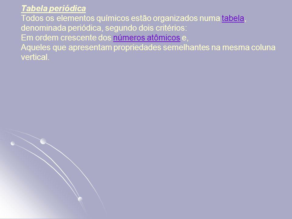 Tabela periódica Todos os elementos químicos estão organizados numa tabela, denominada periódica, segundo dois critérios: Em ordem crescente dos números atômicos e, Aqueles que apresentam propriedades semelhantes na mesma coluna vertical.