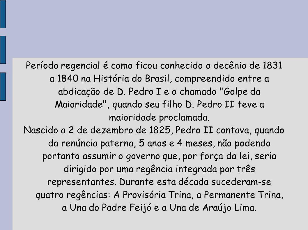 Período regencial é como ficou conhecido o decênio de 1831 a 1840 na História do Brasil, compreendido entre a abdicação de D. Pedro I e o chamado Golpe da Maioridade , quando seu filho D. Pedro II teve a maioridade proclamada.