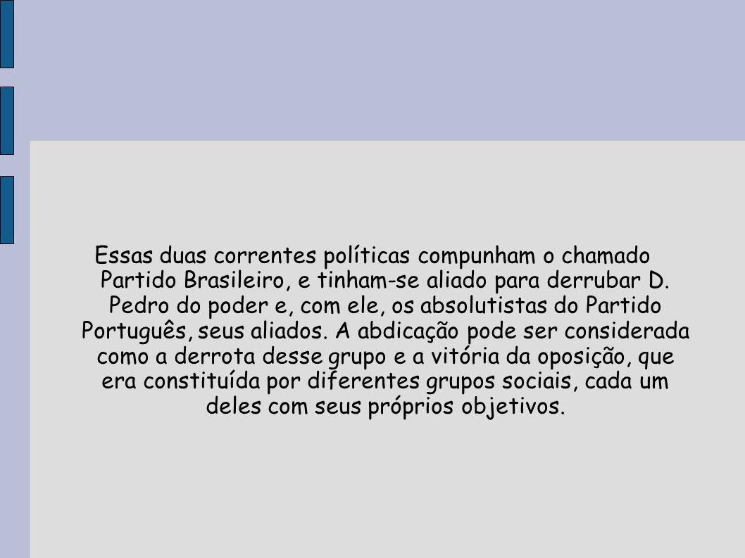 Essas duas correntes políticas compunham o chamado Partido Brasileiro, e tinham-se aliado para derrubar D.