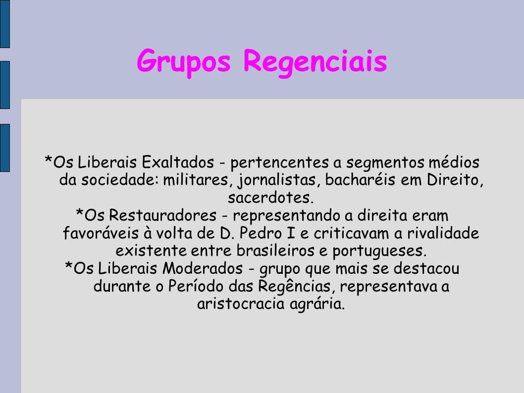 Grupos Regenciais*Os Liberais Exaltados - pertencentes a segmentos médios da sociedade: militares, jornalistas, bacharéis em Direito, sacerdotes.