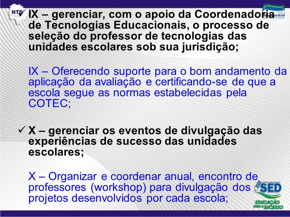 IX – gerenciar, com o apoio da Coordenadoria de Tecnologias Educacionais, o processo de seleção do professor de tecnologias das unidades escolares sob sua jurisdição;
