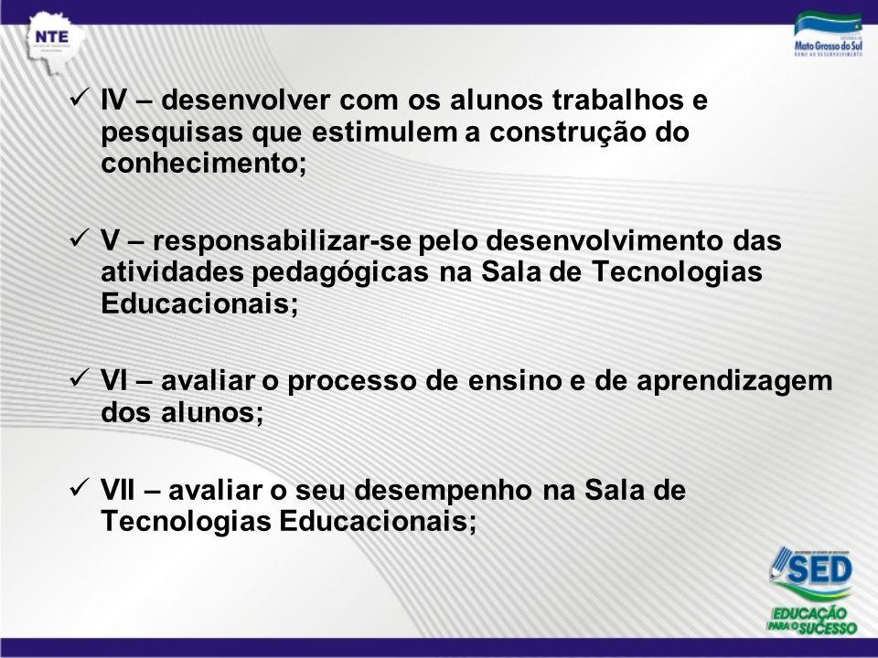 IV – desenvolver com os alunos trabalhos e pesquisas que estimulem a construção do conhecimento;