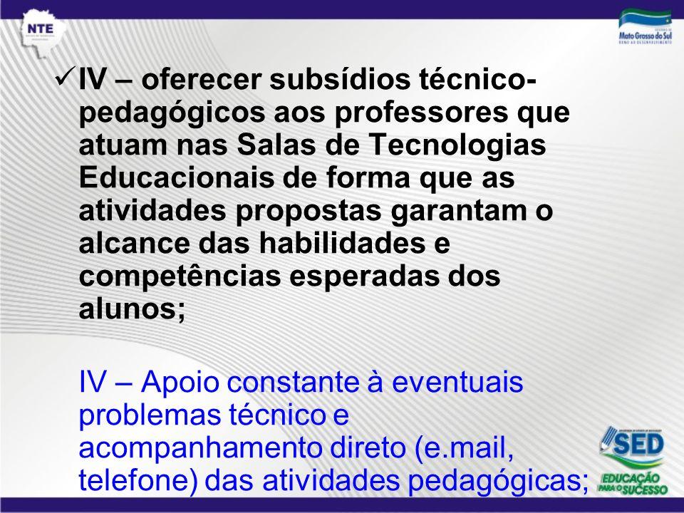 IV – oferecer subsídios técnico-pedagógicos aos professores que atuam nas Salas de Tecnologias Educacionais de forma que as atividades propostas garantam o alcance das habilidades e competências esperadas dos alunos;