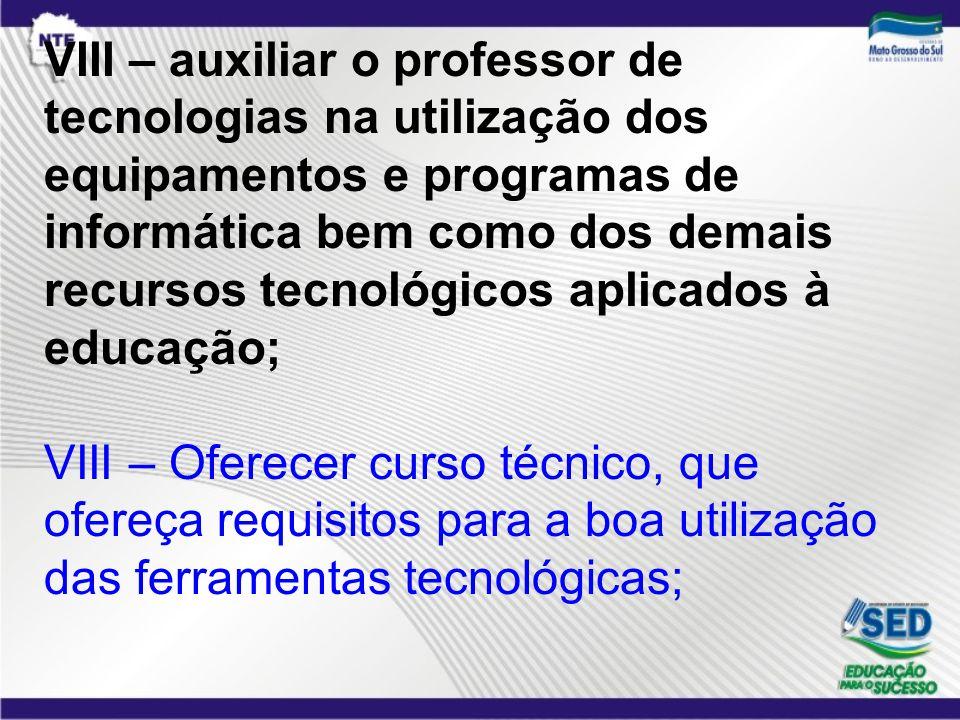 VIII – auxiliar o professor de tecnologias na utilização dos equipamentos e programas de informática bem como dos demais recursos tecnológicos aplicados à educação; VIII – Oferecer curso técnico, que ofereça requisitos para a boa utilização das ferramentas tecnológicas;