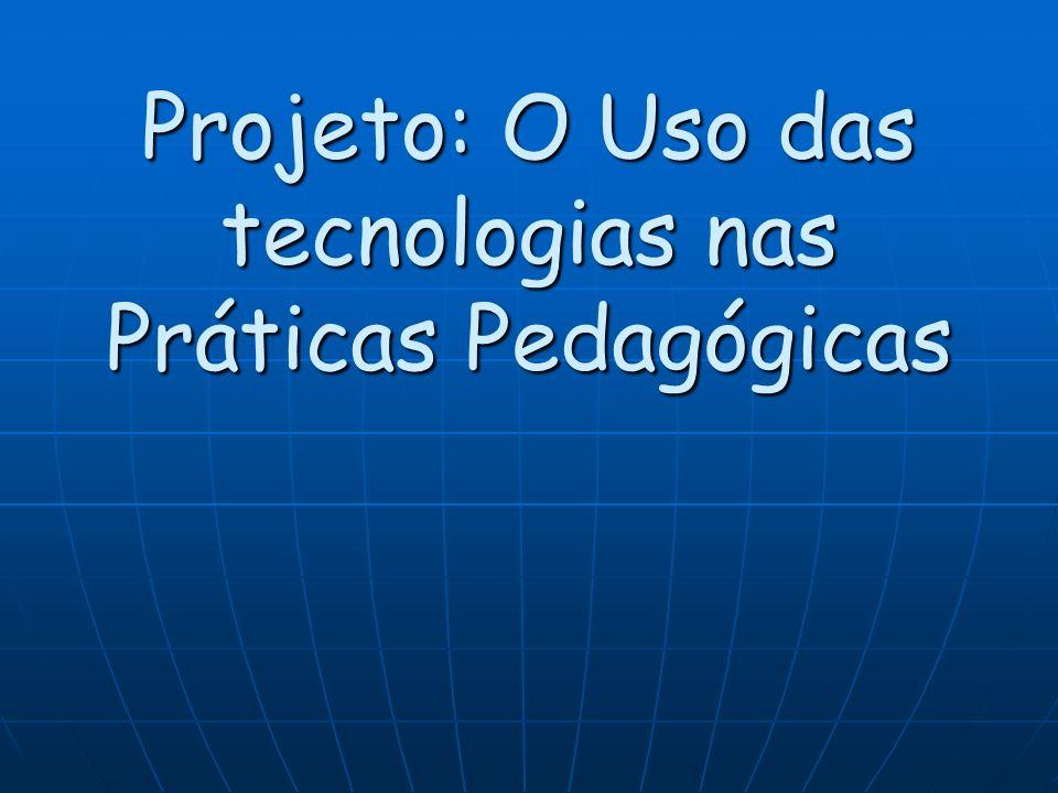 Projeto: O Uso das tecnologias nas Práticas Pedagógicas