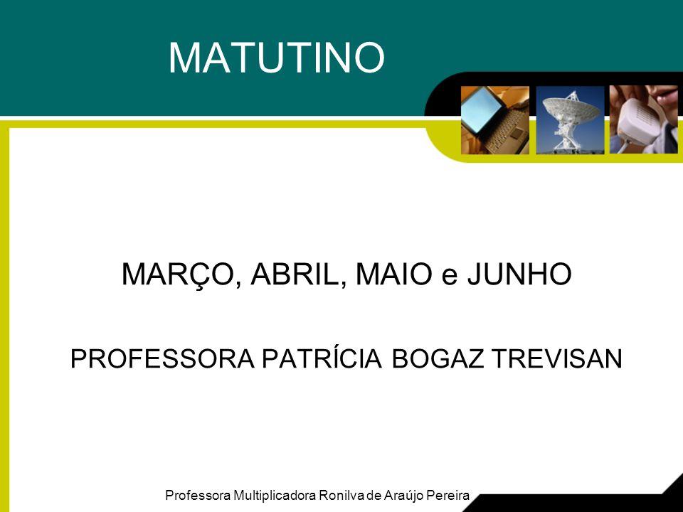 MATUTINO MARÇO, ABRIL, MAIO e JUNHO PROFESSORA PATRÍCIA BOGAZ TREVISAN