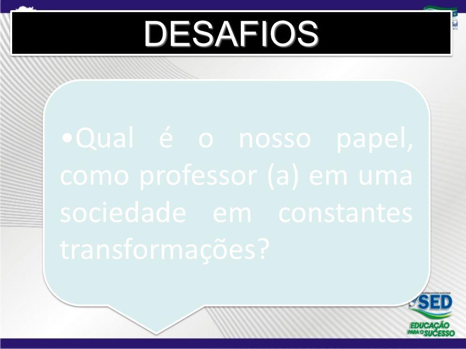 DESAFIOS Qual é o nosso papel, como professor (a) em uma sociedade em constantes transformações 3