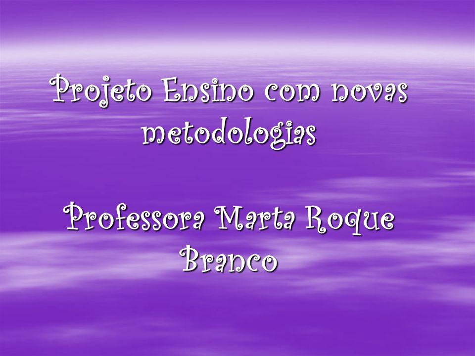 Projeto Ensino com novas metodologias Professora Marta Roque Branco