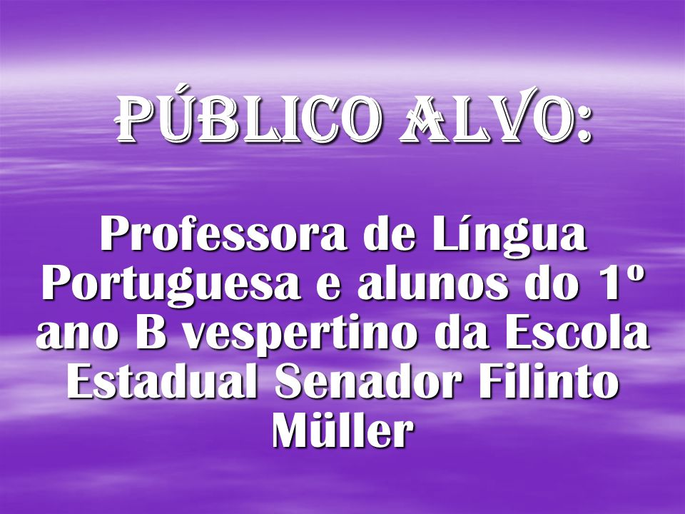 Público Alvo: Professora de Língua Portuguesa e alunos do 1º ano B vespertino da Escola Estadual Senador Filinto Müller.