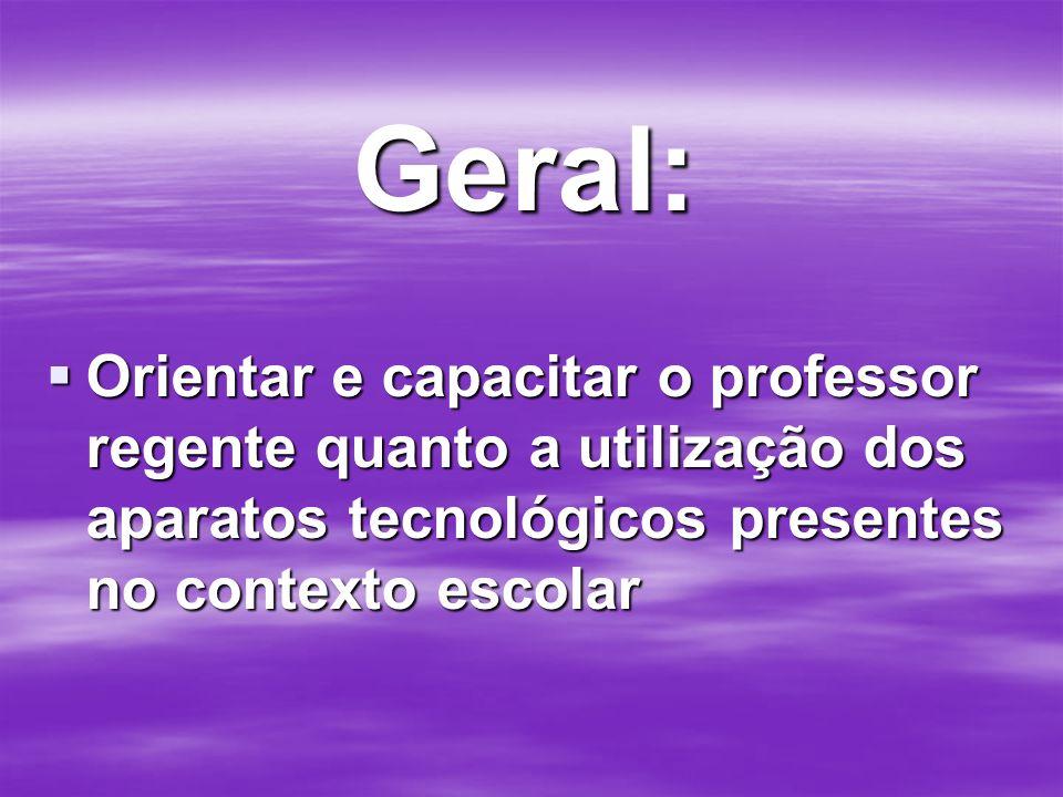 Geral: Orientar e capacitar o professor regente quanto a utilização dos aparatos tecnológicos presentes no contexto escolar.