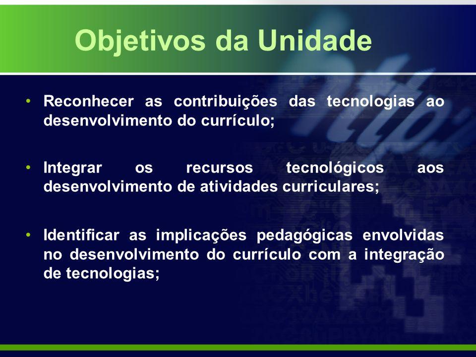 Objetivos da Unidade Reconhecer as contribuições das tecnologias ao desenvolvimento do currículo;