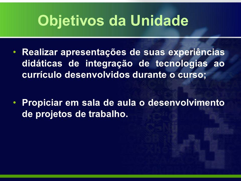 Objetivos da Unidade Realizar apresentações de suas experiências didáticas de integração de tecnologias ao currículo desenvolvidos durante o curso;
