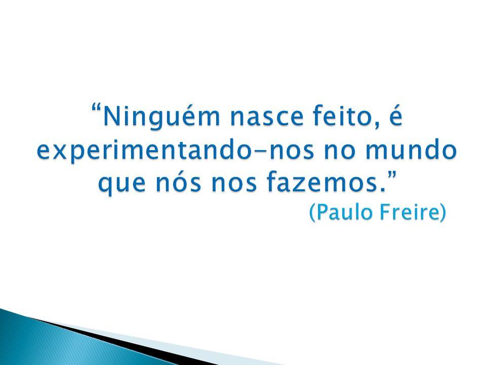 Ninguém nasce feito, é experimentando-nos no mundo que nós nos fazemos. (Paulo Freire)