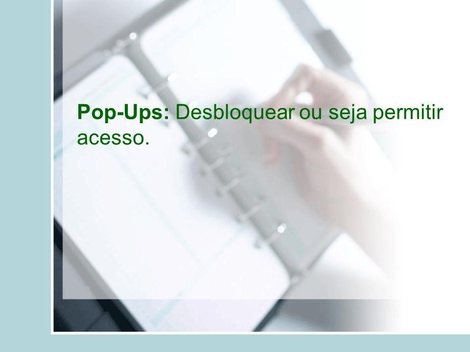 Pop-Ups: Desbloquear ou seja permitir acesso.