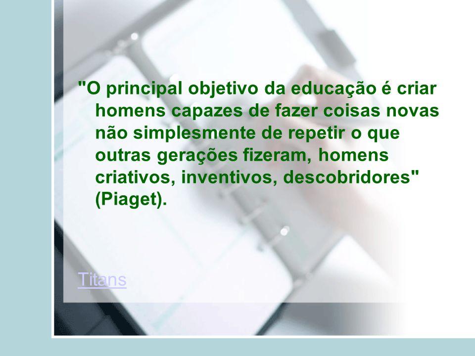 O principal objetivo da educação é criar homens capazes de fazer coisas novas não simplesmente de repetir o que outras gerações fizeram, homens criativos, inventivos, descobridores (Piaget).