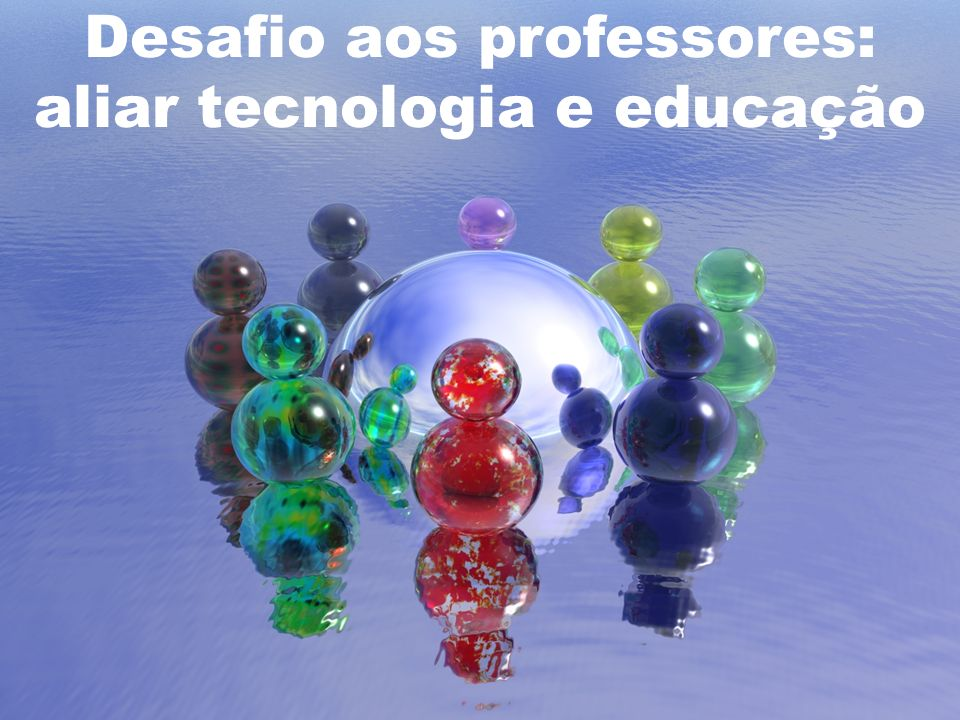 Desafio aos professores: aliar tecnologia e educação