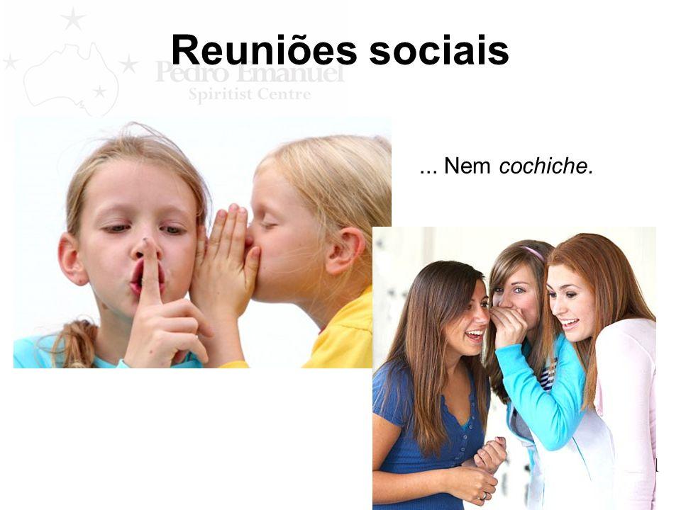 Reuniões sociais ... Nem cochiche.