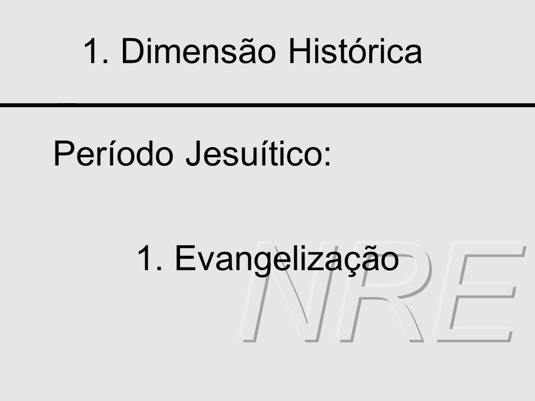 1. Dimensão Histórica Período Jesuítico: 1. Evangelização NRE