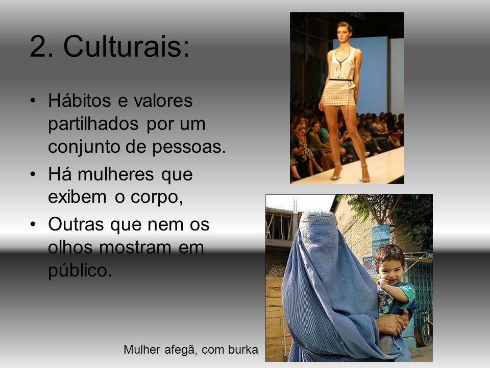 2. Culturais: Hábitos e valores partilhados por um conjunto de pessoas. Há mulheres que exibem o corpo,