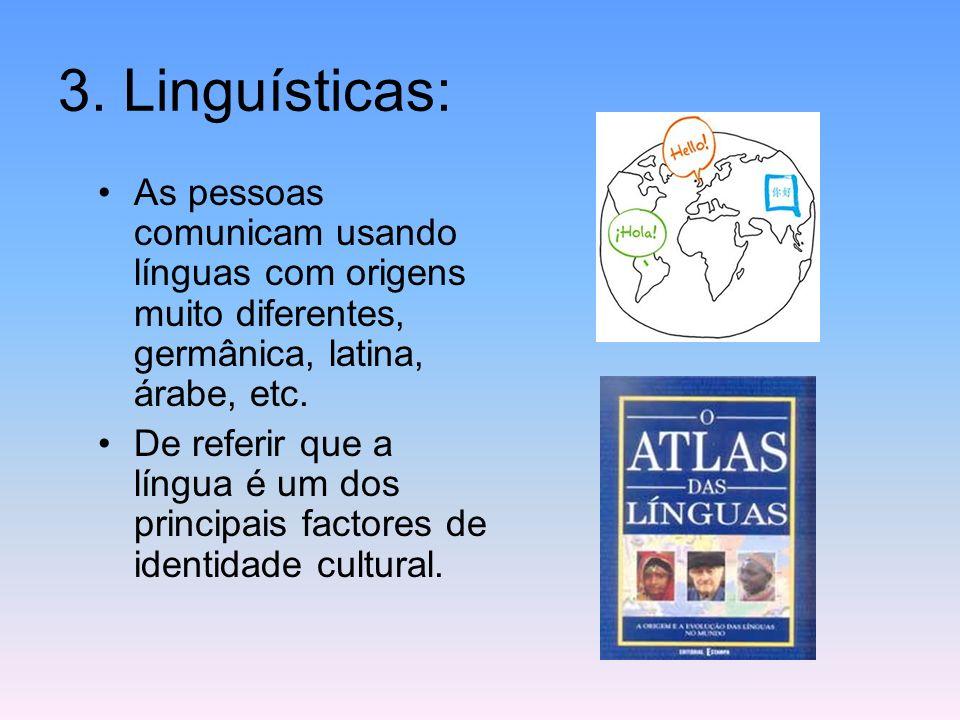 3. Linguísticas: As pessoas comunicam usando línguas com origens muito diferentes, germânica, latina, árabe, etc.