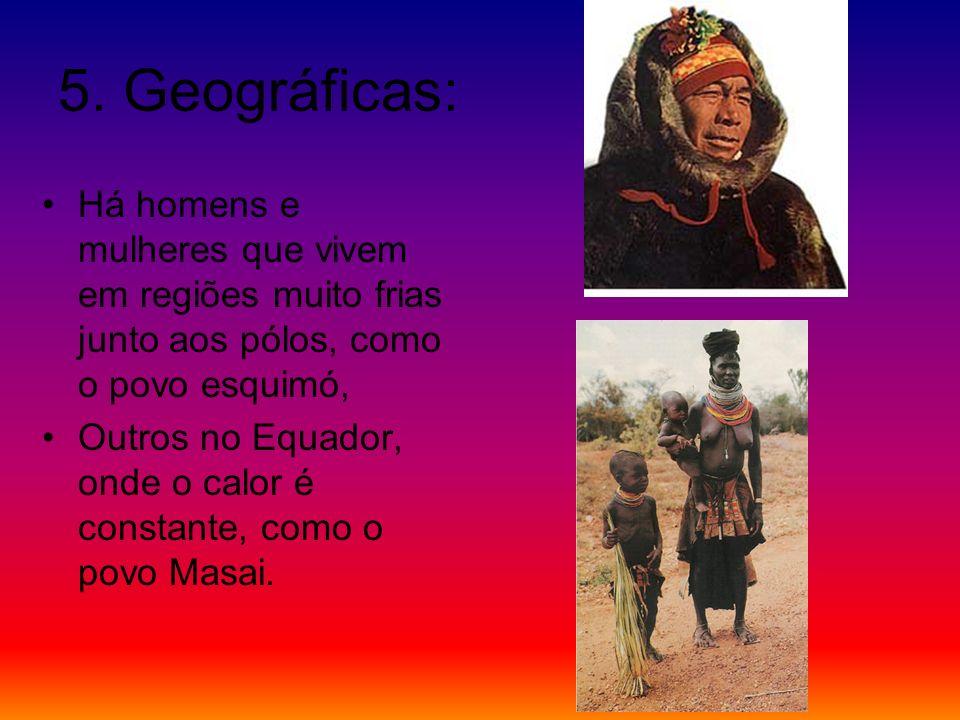 5. Geográficas: Há homens e mulheres que vivem em regiões muito frias junto aos pólos, como o povo esquimó,