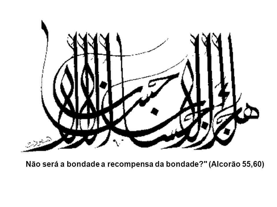 Não será a bondade a recompensa da bondade (Alcorão 55,60)