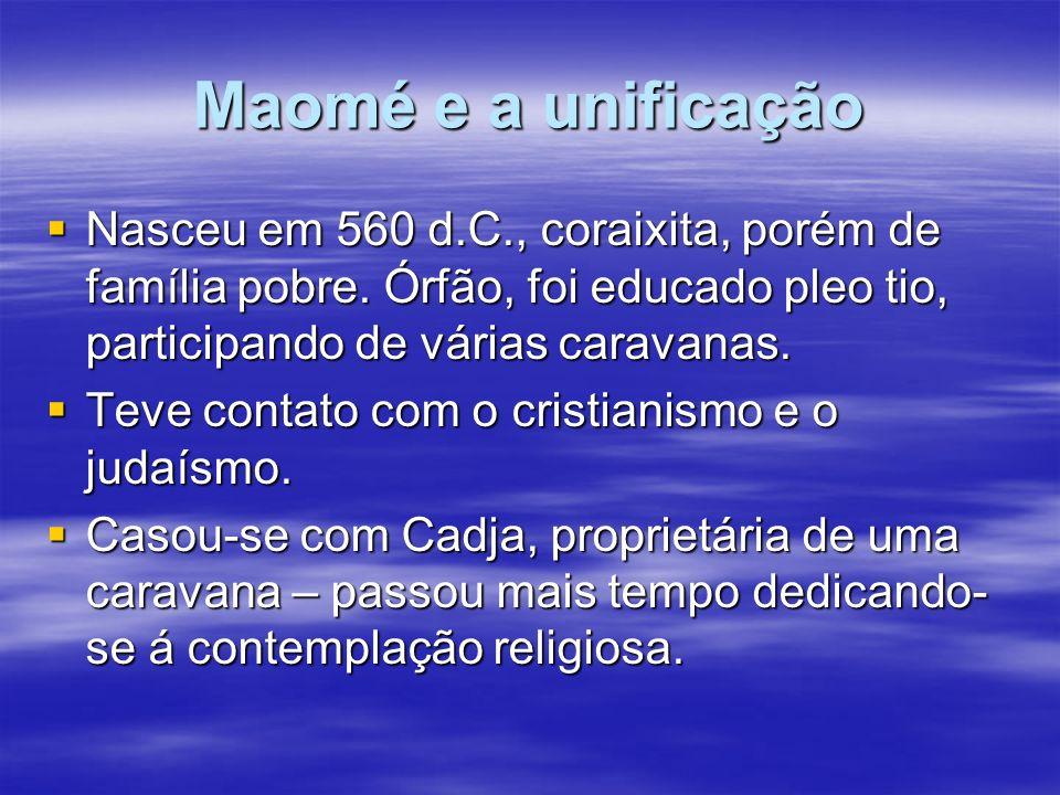 Maomé e a unificação Nasceu em 560 d.C., coraixita, porém de família pobre. Órfão, foi educado pleo tio, participando de várias caravanas.