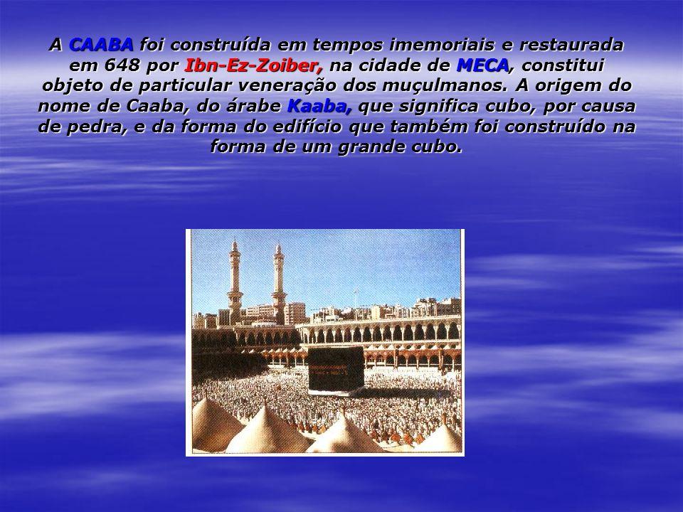 A CAABA foi construída em tempos imemoriais e restaurada em 648 por Ibn-Ez-Zoiber, na cidade de MECA, constitui objeto de particular veneração dos muçulmanos.