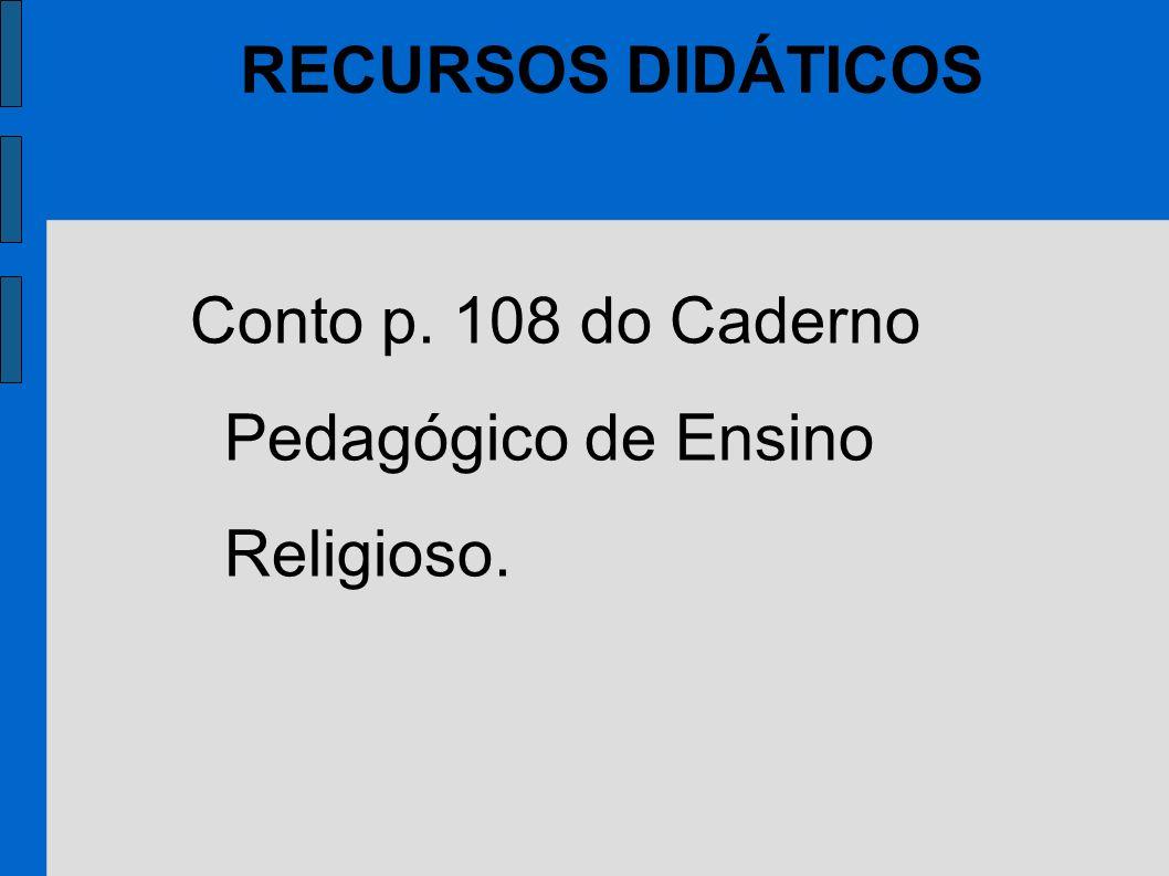 RECURSOS DIDÁTICOS Conto p. 108 do Caderno Pedagógico de Ensino Religioso.